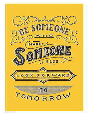 make someone else look forward to tomorrow